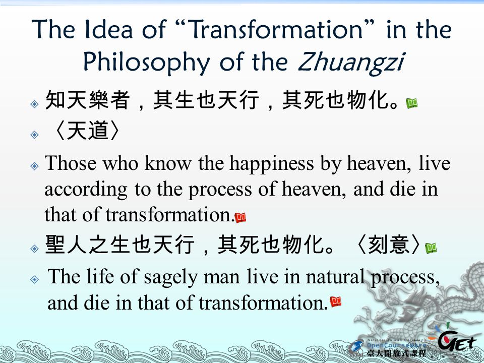 The Idea of Transformation in the Philosophy of the Zhuangzi  知天樂者,其生也天行,其死也物化。  〈天道〉  Those who know the happiness by heaven, live according to the process of heaven, and die in that of transformation.
