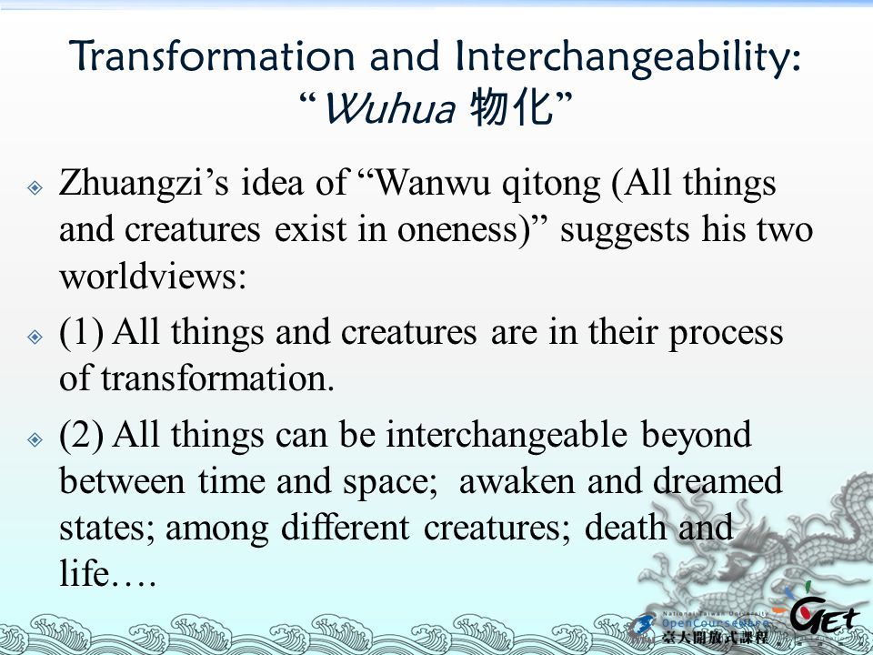 Transformation and Interchangeability: Wuhua 物化  Zhuangzi's idea of Wanwu qitong (All things and creatures exist in oneness) suggests his two worldviews:  (1) All things and creatures are in their process of transformation.