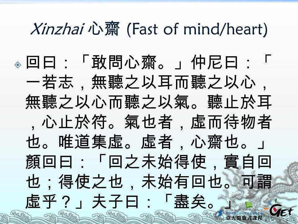 Xinzhai 心齋 (Fast of mind/heart)  回曰:「敢問心齋。」仲尼曰:「 一若志,無聽之以耳而聽之以心, 無聽之以心而聽之以氣。聽止於耳 ,心止於符。氣也者,虛而待物者 也。唯道集虛。虛者,心齋也。」 顏回曰:「回之未始得使,實自回 也;得使之也,未始有回也。可謂 虛乎?」
