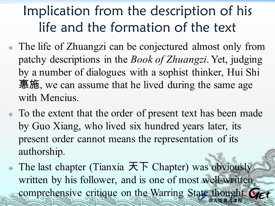 Implication from the description of his life and the formation of the text  The life of Zhuangzi can be conjectured almost only from patchy descriptions in the Book of Zhuangzi.