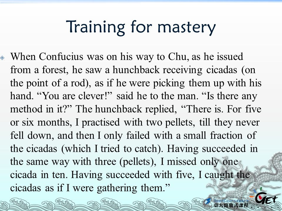 Training for mastery  When Confucius was on his way to Chu, as he issued from a forest, he saw a hunchback receiving cicadas (on the point of a rod), as if he were picking them up with his hand.