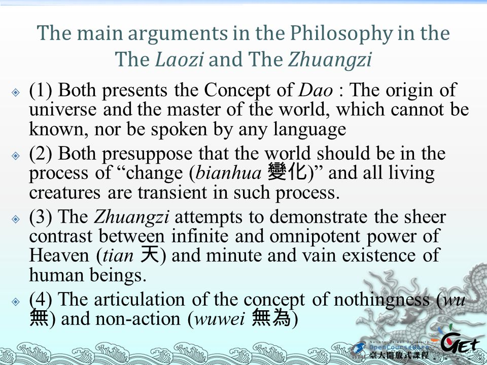The main arguments in the Philosophy in the The Laozi and The Zhuangzi  (1) Both presents the Concept of Dao : The origin of universe and the master of the world, which cannot be known, nor be spoken by any language  (2) Both presuppose that the world should be in the process of change (bianhua 變化 ) and all living creatures are transient in such process.