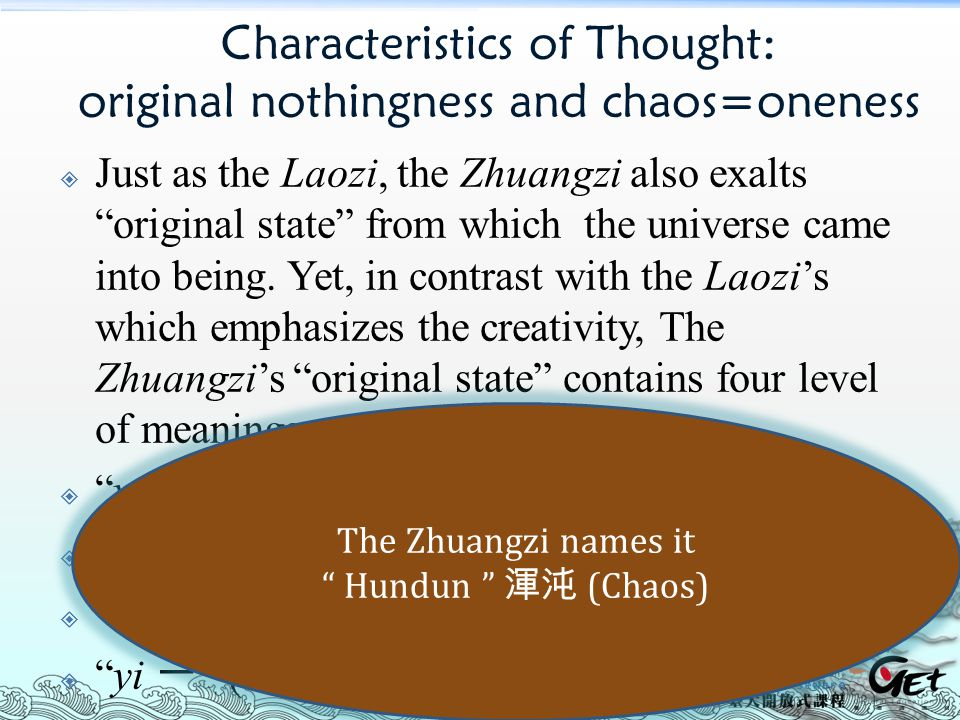 Characteristics of Thought: original nothingness and chaos=oneness  Just as the Laozi, the Zhuangzi also exalts original state from which the universe came into being.