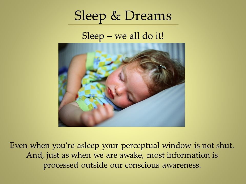 Sleep & Dreams Sleep – we all do it! Even when you're asleep your perceptual window is not shut. And, just as when we are awake, most information is p