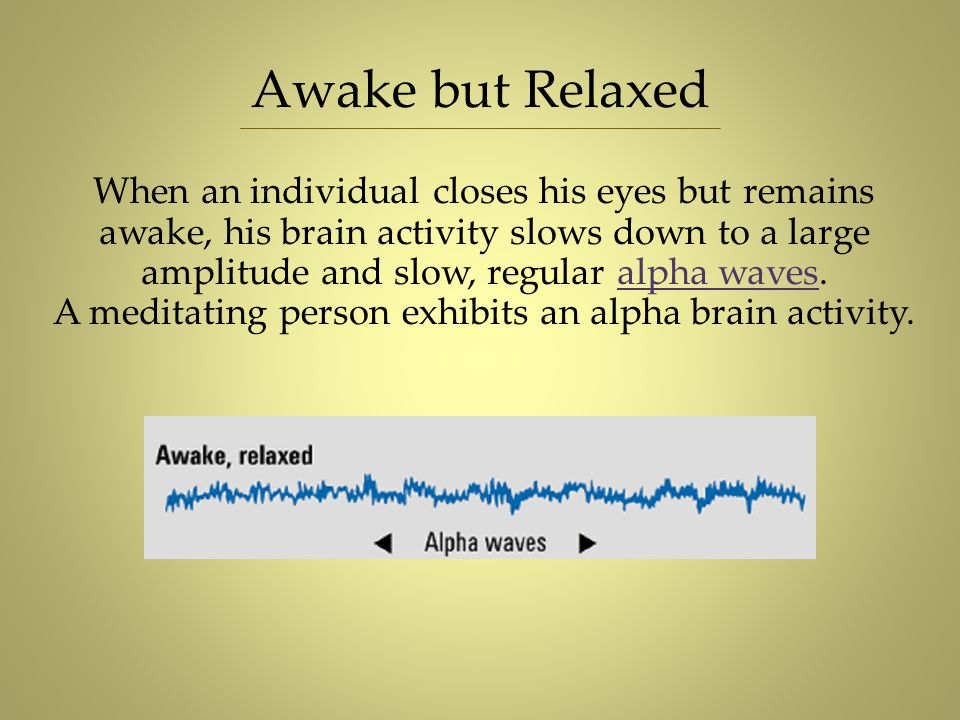 Awake but Relaxed When an individual closes his eyes but remains awake, his brain activity slows down to a large amplitude and slow, regular alpha wav