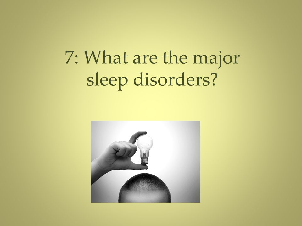 7: What are the major sleep disorders?