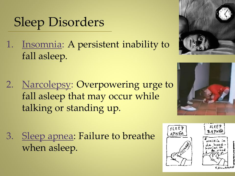 1.Insomnia: A persistent inability to fall asleep. 2.Narcolepsy: Overpowering urge to fall asleep that may occur while talking or standing up. 3.Sleep