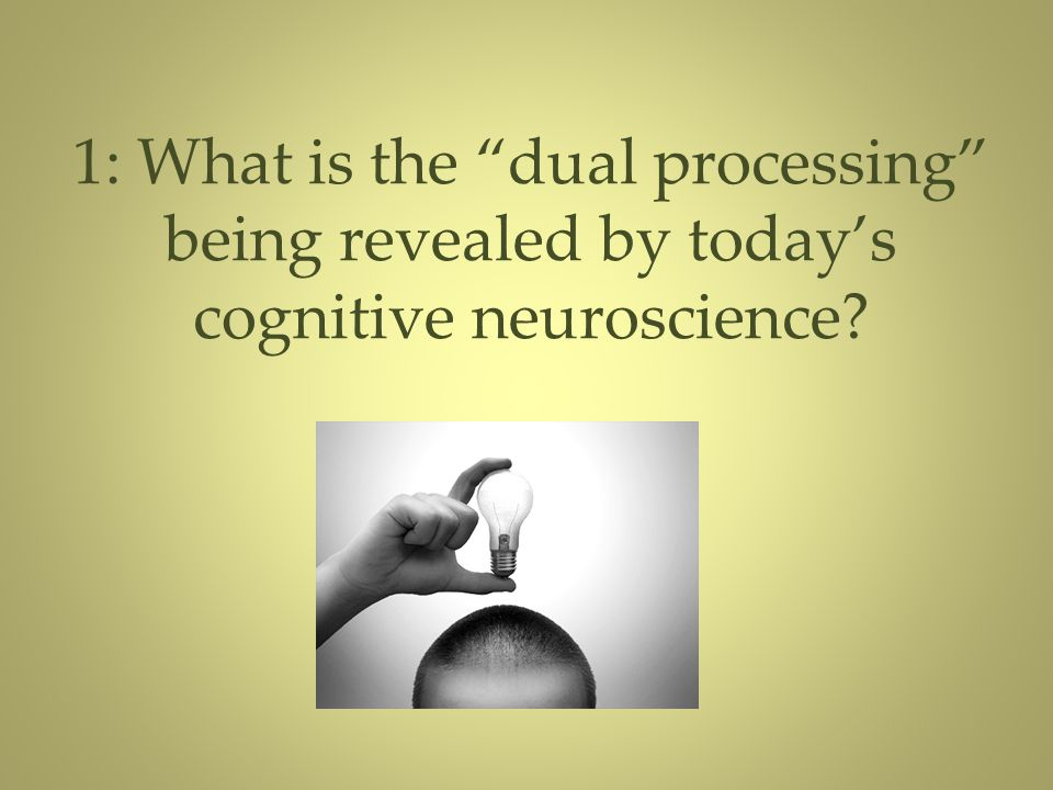"""1: What is the """"dual processing"""" being revealed by today's cognitive neuroscience?"""