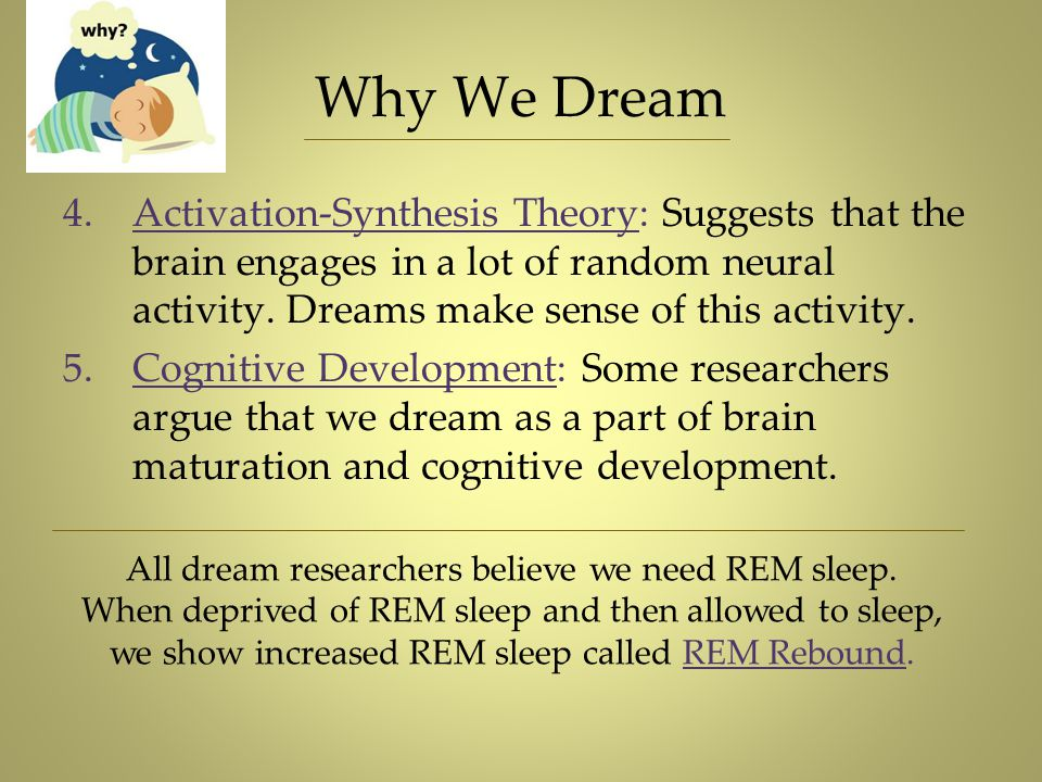 Why We Dream 4.Activation-Synthesis Theory: Suggests that the brain engages in a lot of random neural activity. Dreams make sense of this activity. 5.