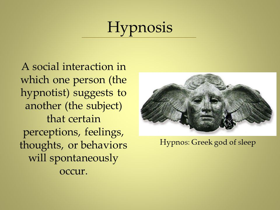 Hypnosis Hypnos: Greek god of sleep A social interaction in which one person (the hypnotist) suggests to another (the subject) that certain perception