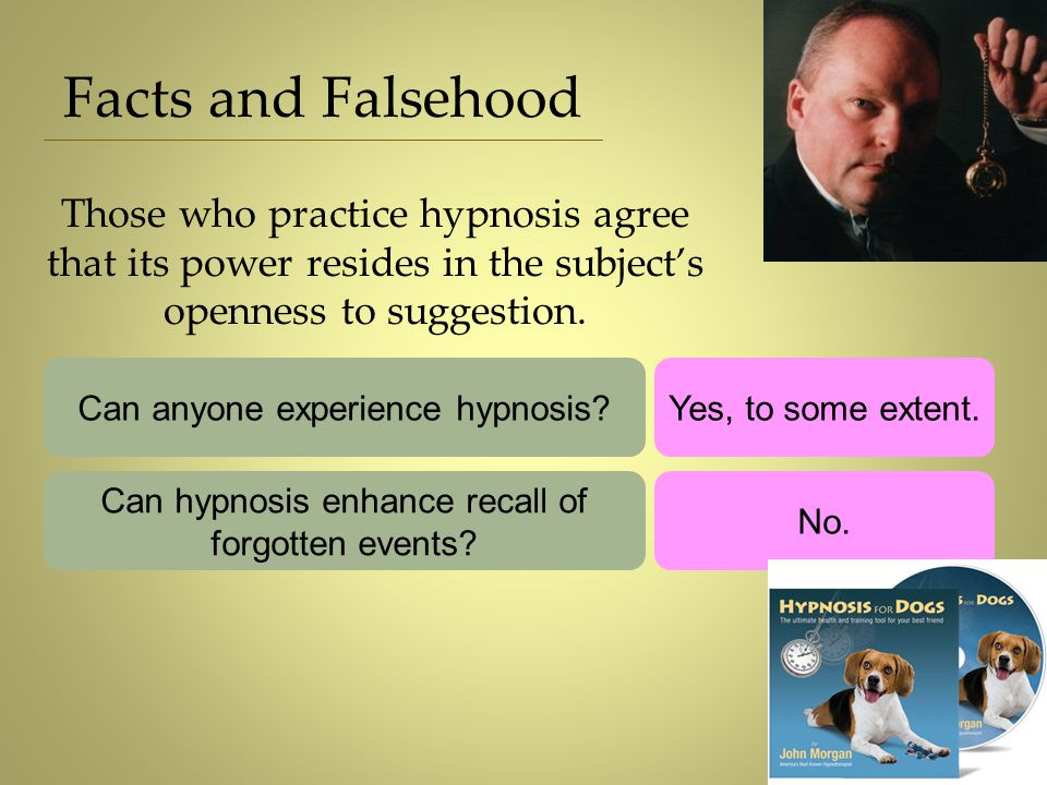 Facts and Falsehood Those who practice hypnosis agree that its power resides in the subject's openness to suggestion. Can anyone experience hypnosis?Y
