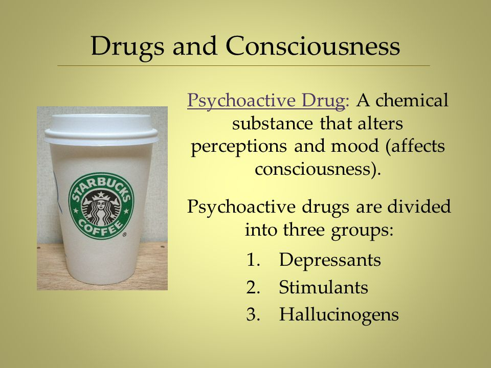 Drugs and Consciousness Psychoactive Drug: A chemical substance that alters perceptions and mood (affects consciousness). Psychoactive drugs are divid