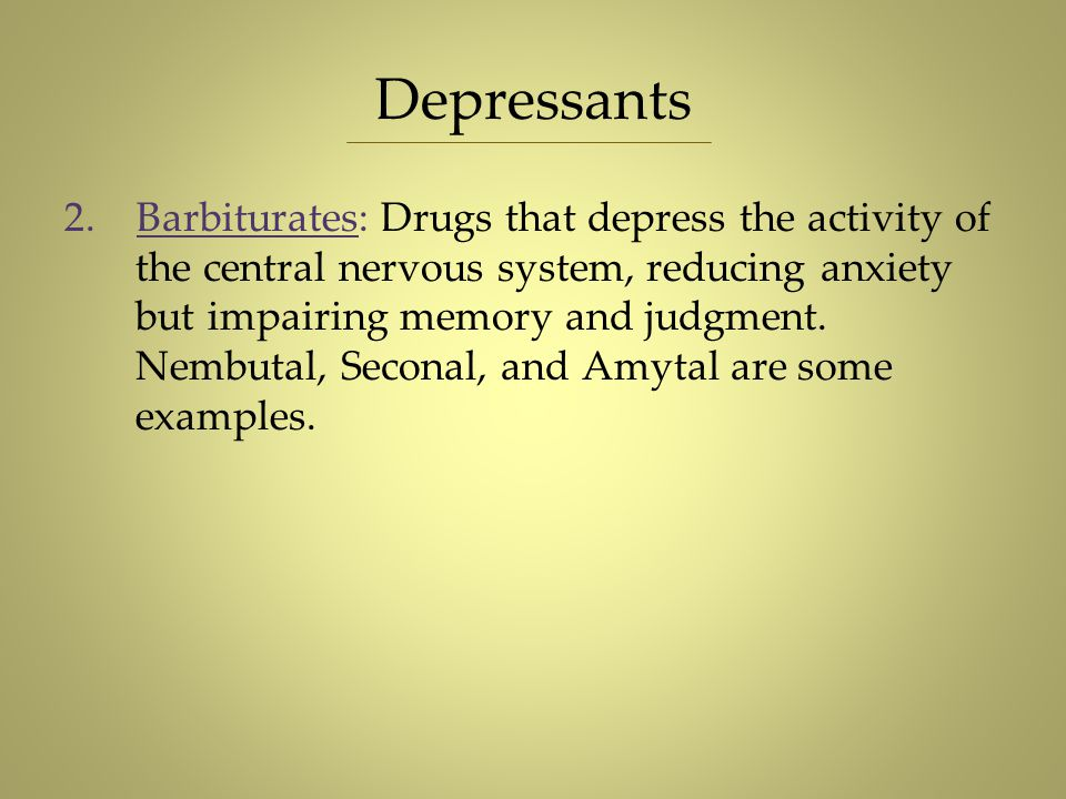 Depressants 2. Barbiturates: Drugs that depress the activity of the central nervous system, reducing anxiety but impairing memory and judgment. Nembut