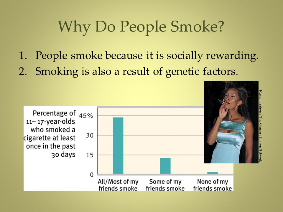 Why Do People Smoke? 1.People smoke because it is socially rewarding. 2.Smoking is also a result of genetic factors. Russel Einhorn/ The Gamma Liason