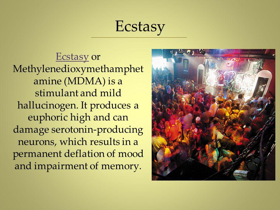 Ecstasy Ecstasy or Methylenedioxymethamphet amine (MDMA) is a stimulant and mild hallucinogen. It produces a euphoric high and can damage serotonin-pr