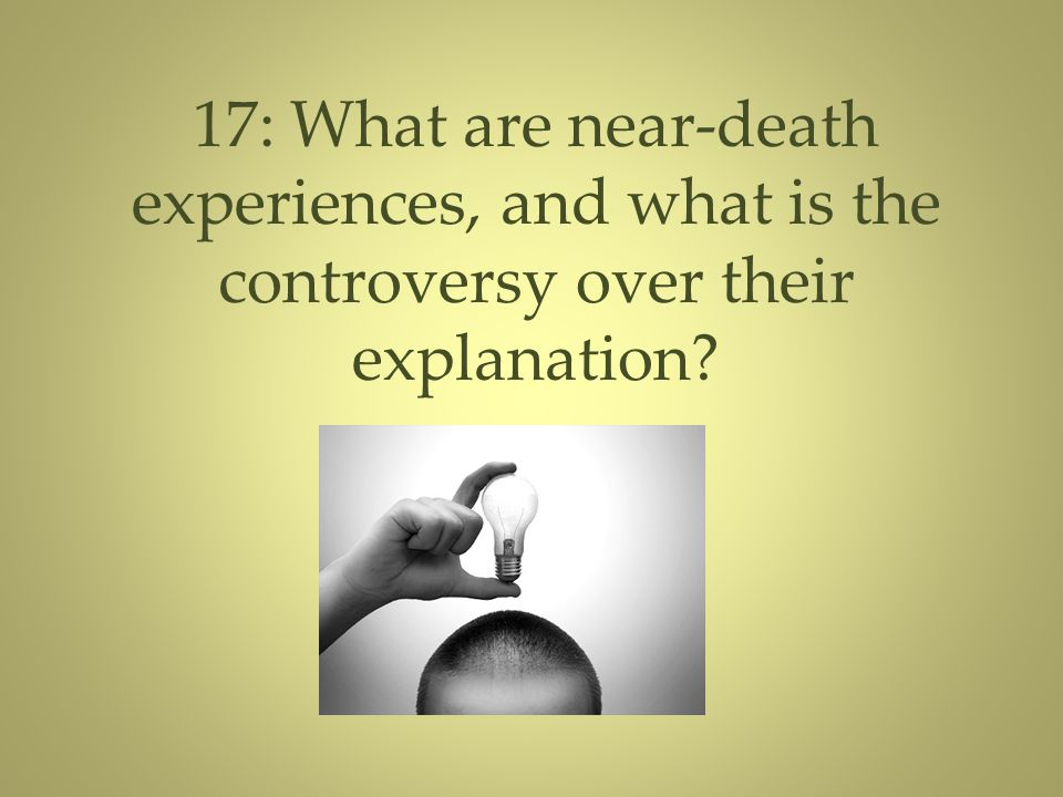 17: What are near-death experiences, and what is the controversy over their explanation?