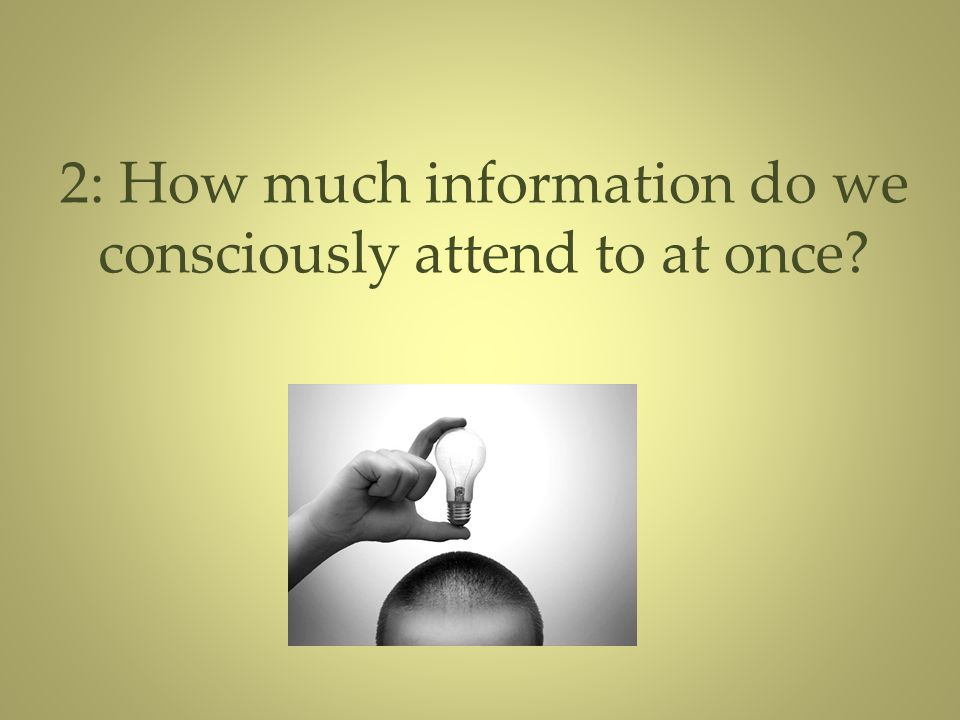 2: How much information do we consciously attend to at once?