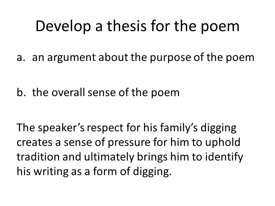 Develop a thesis for the poem a.an argument about the purpose of the poem b.the overall sense of the poem The speaker's respect for his family's digging creates a sense of pressure for him to uphold tradition and ultimately brings him to identify his writing as a form of digging.