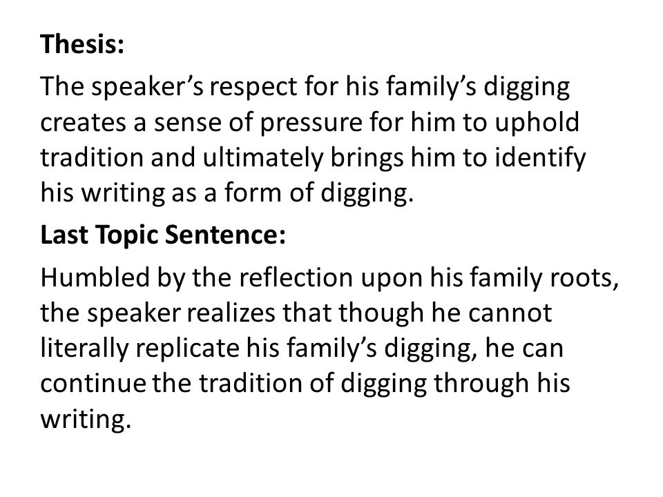 Thesis: The speaker's respect for his family's digging creates a sense of pressure for him to uphold tradition and ultimately brings him to identify his writing as a form of digging.