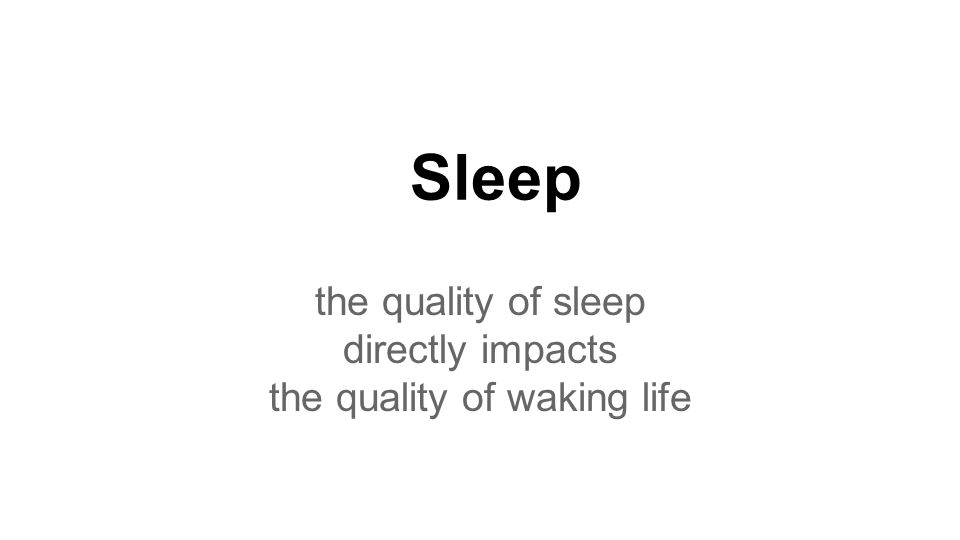 Sleep the quality of sleep directly impacts the quality of waking life