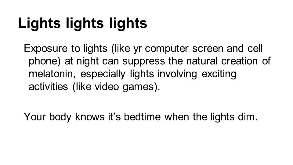 Lights lights lights Exposure to lights (like yr computer screen and cell phone) at night can suppress the natural creation of melatonin, especially lights involving exciting activities (like video games).