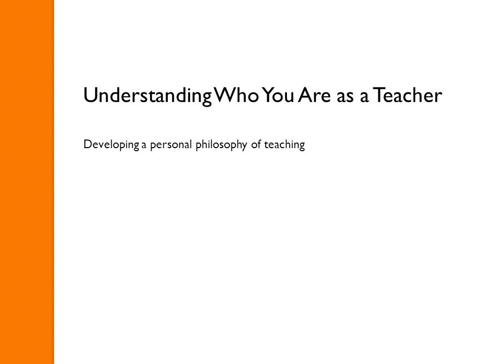 Understanding Who You Are as a Teacher Developing a personal philosophy of teaching