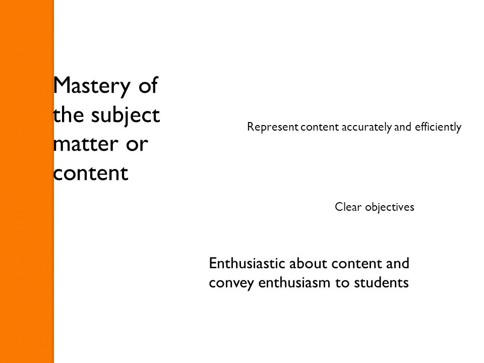 Mastery of the subject matter or content Represent content accurately and efficiently Clear objectives Enthusiastic about content and convey enthusiasm to students