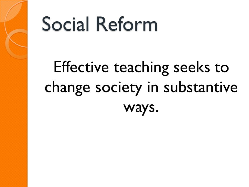 Social Reform Effective teaching seeks to change society in substantive ways.
