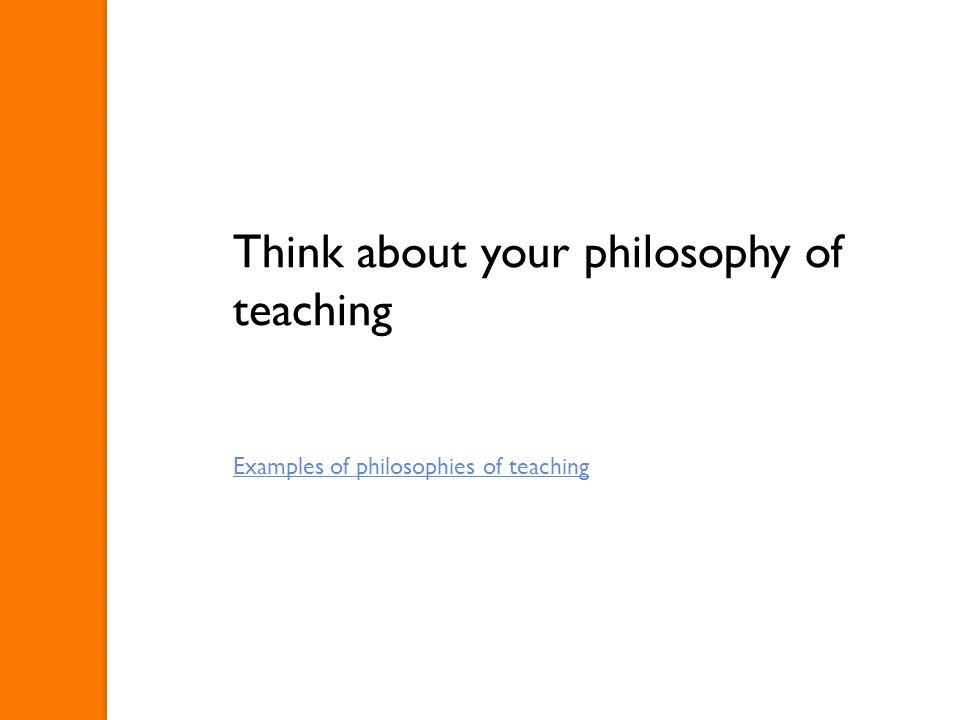 Think about your philosophy of teaching Examples of philosophies of teaching