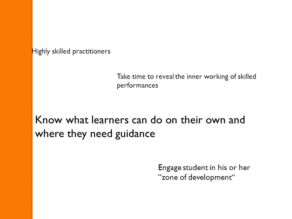 Highly skilled practitioners Take time to reveal the inner working of skilled performances Know what learners can do on their own and where they need guidance Engage student in his or her zone of development