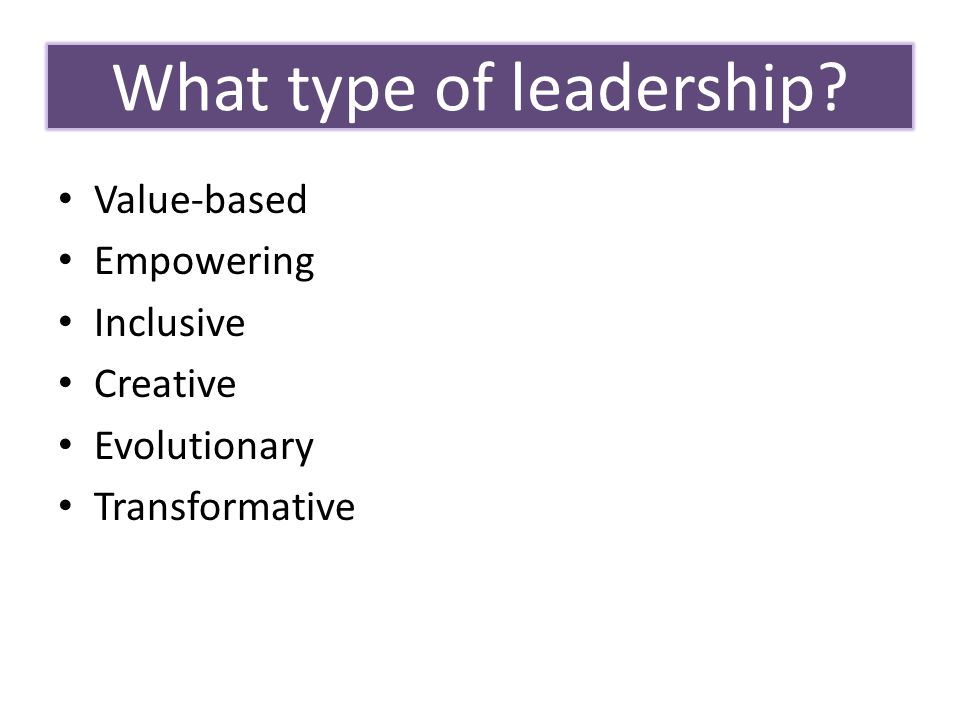 Objectives of this Webinar Value-based Empowering Inclusive Creative Evolutionary Transformative What type of leadership