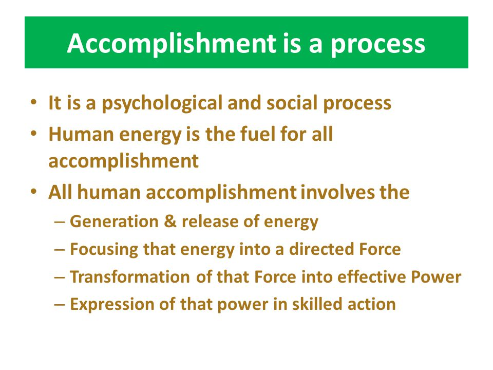 Accomplishment is a process It is a psychological and social process Human energy is the fuel for all accomplishment All human accomplishment involves the – Generation & release of energy – Focusing that energy into a directed Force – Transformation of that Force into effective Power – Expression of that power in skilled action