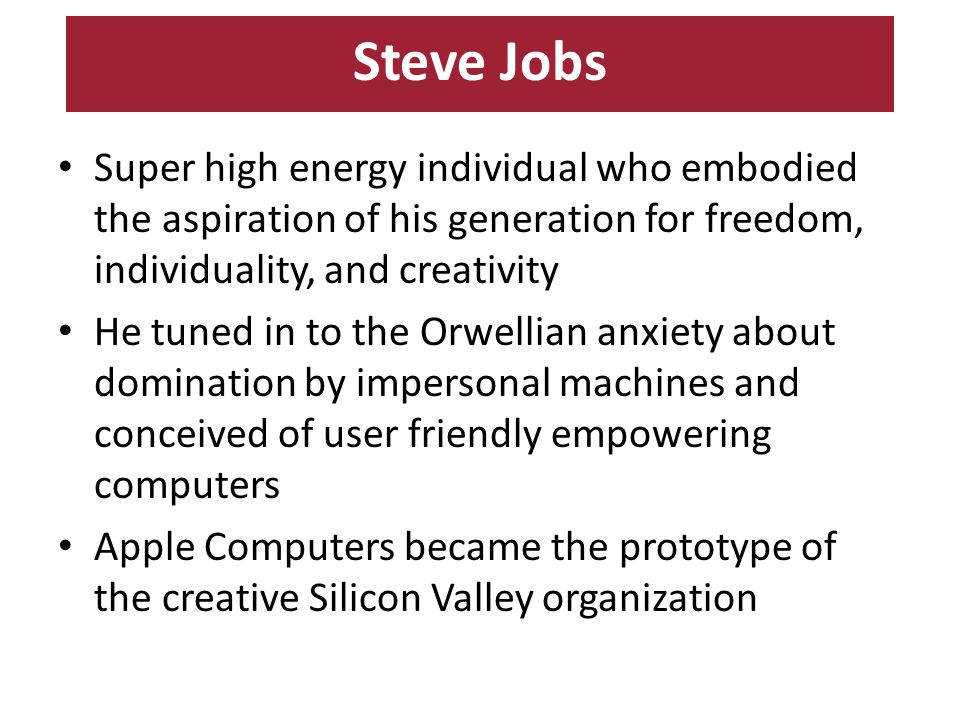 Steve Jobs Super high energy individual who embodied the aspiration of his generation for freedom, individuality, and creativity He tuned in to the Orwellian anxiety about domination by impersonal machines and conceived of user friendly empowering computers Apple Computers became the prototype of the creative Silicon Valley organization