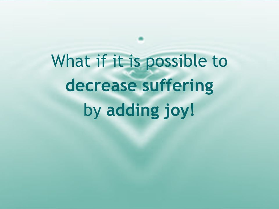What if it is possible to decrease suffering by adding joy!