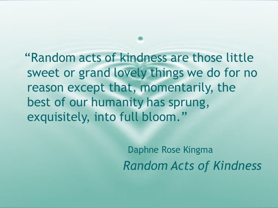 """Random acts of kindness are those little sweet or grand lovely things we do for no reason except that, momentarily, the best of our humanity has spru"