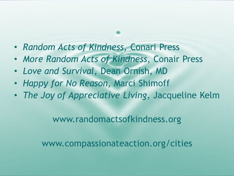 Resources Random Acts of Kindness, Conari Press More Random Acts of Kindness, Conair Press Love and Survival, Dean Ornish, MD Happy for No Reason, Mar