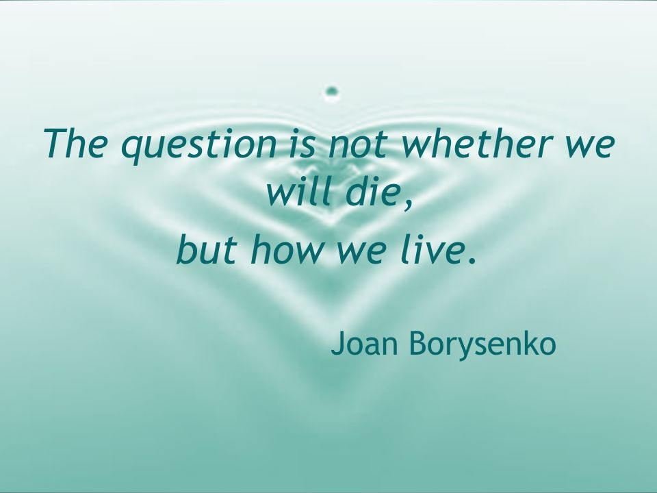 The question is not whether we will die, but how we live. Joan Borysenko
