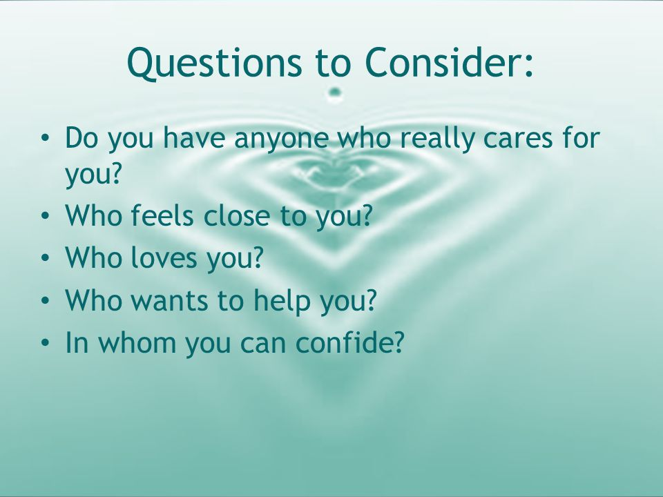 Questions to Consider: Do you have anyone who really cares for you? Who feels close to you? Who loves you? Who wants to help you? In whom you can conf