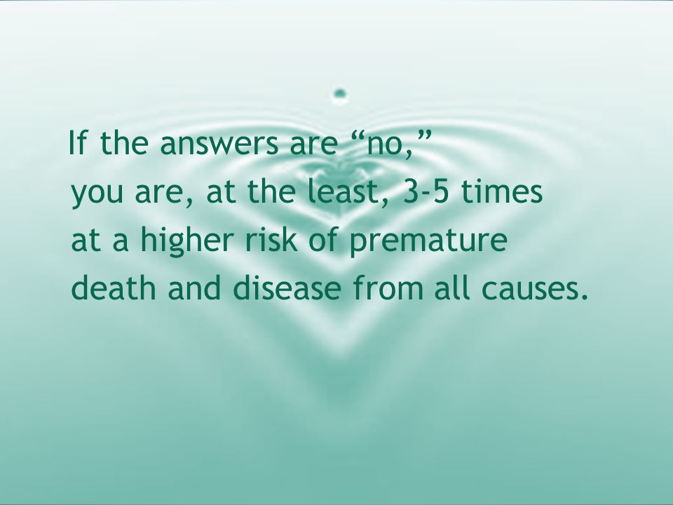 "If the answers are ""no,"" you are, at the least, 3-5 times at a higher risk of premature death and disease from all causes."