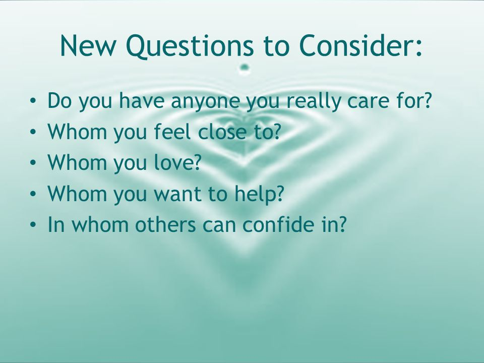 New Questions to Consider: Do you have anyone you really care for? Whom you feel close to? Whom you love? Whom you want to help? In whom others can co