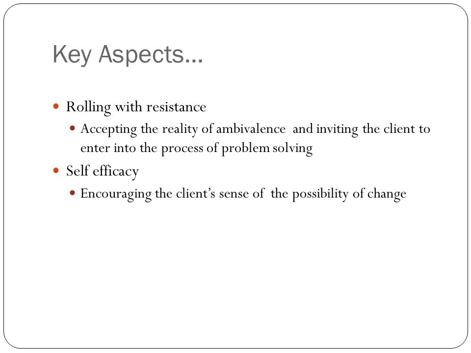 Key Aspects… Rolling with resistance Accepting the reality of ambivalence and inviting the client to enter into the process of problem solving Self efficacy Encouraging the client's sense of the possibility of change