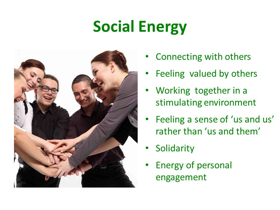 Social Energy Connecting with others Feeling valued by others Working together in a stimulating environment Feeling a sense of 'us and us' rather than 'us and them' Solidarity Energy of personal engagement