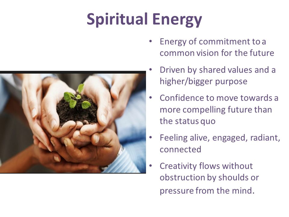 Spiritual Energy Energy of commitment to a common vision for the future Driven by shared values and a higher/bigger purpose Confidence to move towards a more compelling future than the status quo Feeling alive, engaged, radiant, connected Creativity flows without obstruction by shoulds or pressure from the mind.