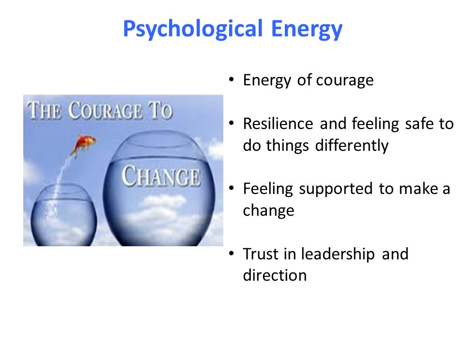 Psychological Energy Energy of courage Resilience and feeling safe to do things differently Feeling supported to make a change Trust in leadership and direction