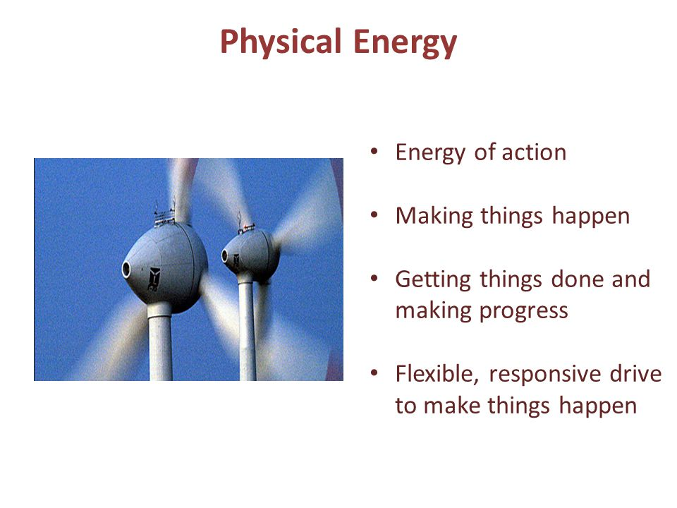 Physical Energy Energy of action Making things happen Getting things done and making progress Flexible, responsive drive to make things happen
