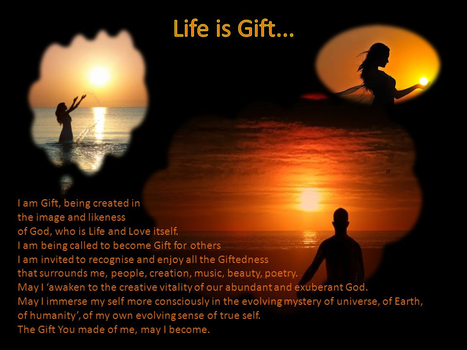 I am Gift, being created in the image and likeness of God, who is Life and Love itself.