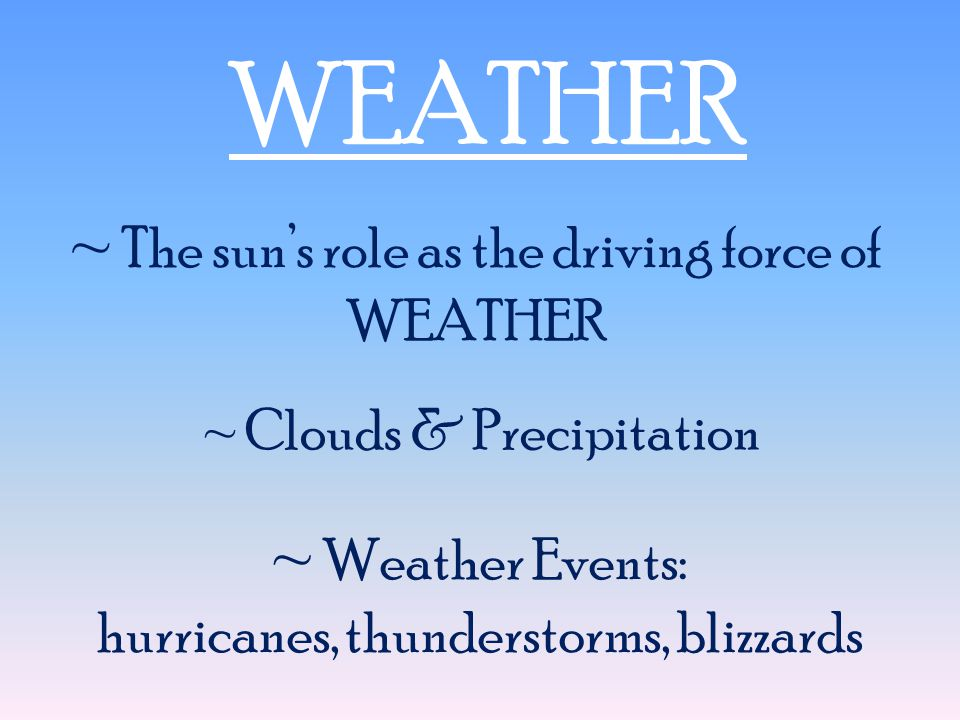 WEATHER ~ The sun's role as the driving force of WEATHER ~ Clouds & Precipitation ~ Weather Events: hurricanes, thunderstorms, blizzards