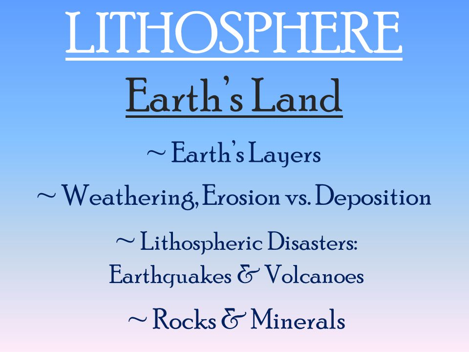 LITHOSPHERE Earth's Land ~ Earth's Layers ~ Rocks & Minerals ~ Weathering, Erosion vs. Deposition ~ Lithospheric Disasters: Earthquakes & Volcanoes