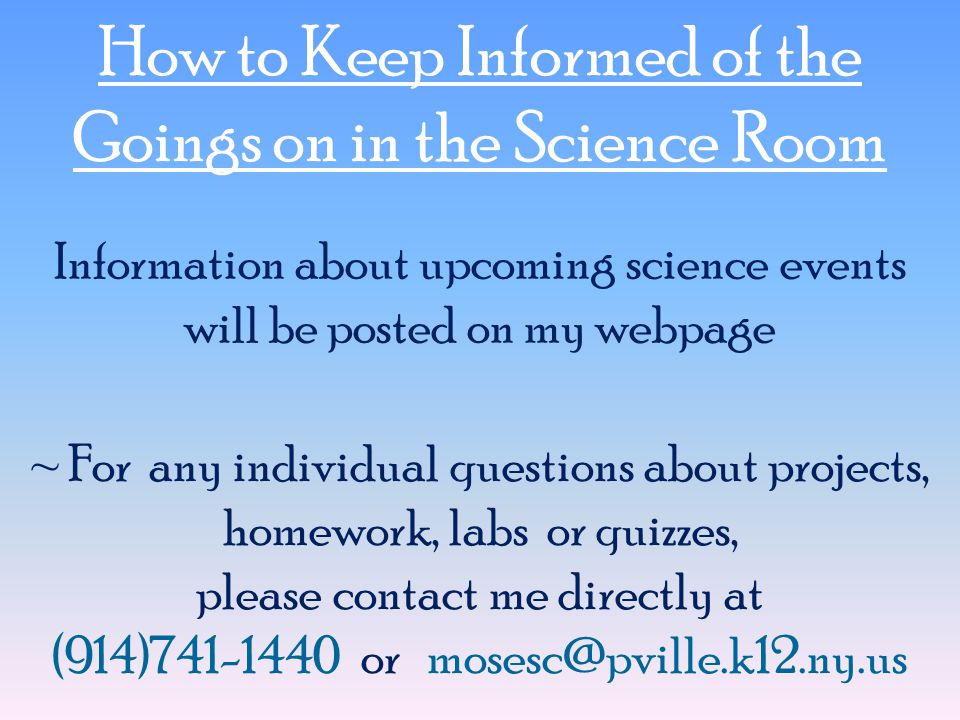 How to Keep Informed of the Goings on in the Science Room ~ For any individual questions about projects, homework, labs or quizzes, please contact me directly at (914)741-1440 or mosesc@pville.k12.ny.us Information about upcoming science events will be posted on my webpage