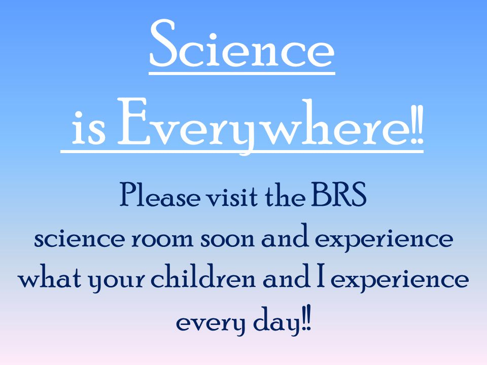 Science is Everywhere !! Please visit the BRS science room soon and experience what your children and I experience every day! !